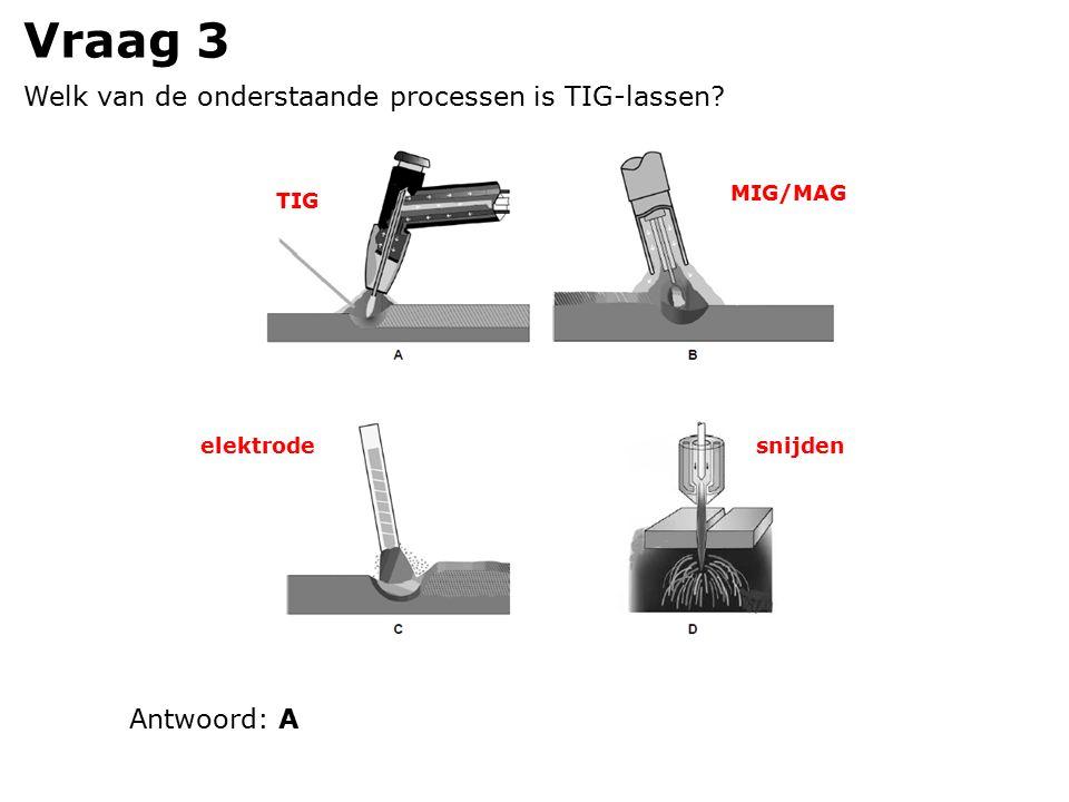 Vraag 3 Welk van de onderstaande processen is TIG-lassen TIG MIG/MAG elektrodesnijden Antwoord: A