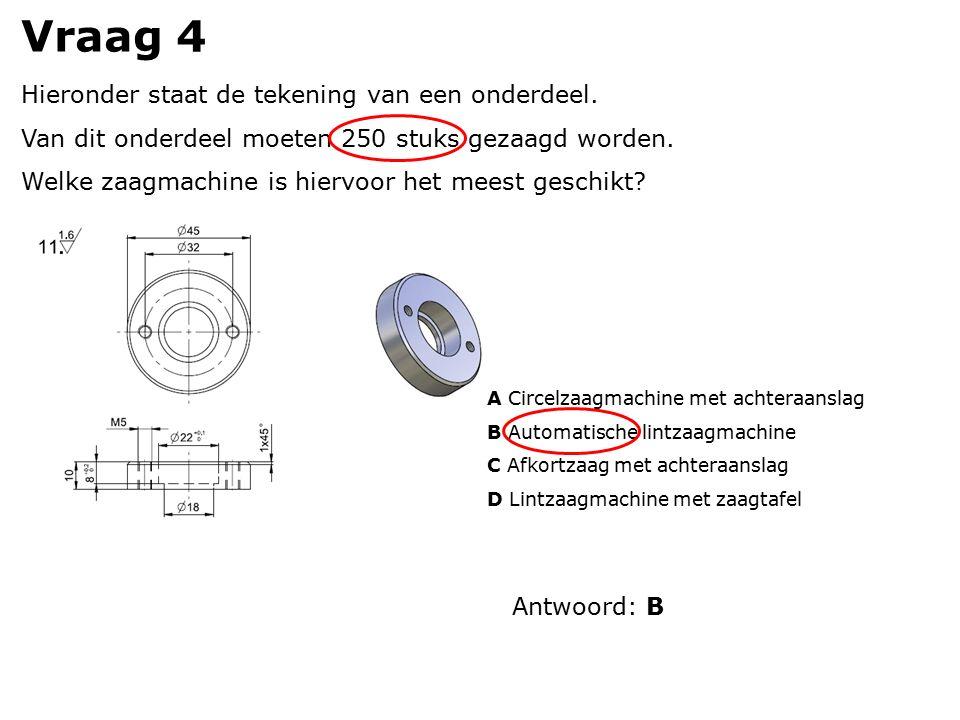 Vraag 4 Hieronder staat de tekening van een onderdeel. Van dit onderdeel moeten 250 stuks gezaagd worden. Welke zaagmachine is hiervoor het meest gesc