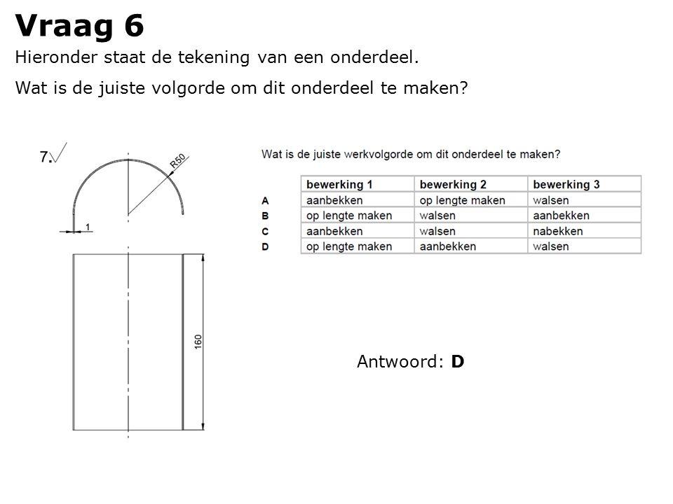 Vraag 6 Hieronder staat de tekening van een onderdeel. Wat is de juiste volgorde om dit onderdeel te maken? Antwoord: D
