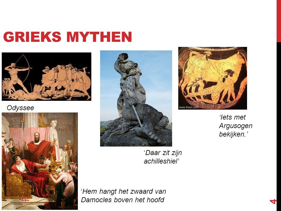 4 GRIEKS MYTHEN Odyssee 'Iets met Argusogen bekijken.' 'Daar zit zijn achilleshiel' 'Hem hangt het zwaard van Damocles boven het hoofd