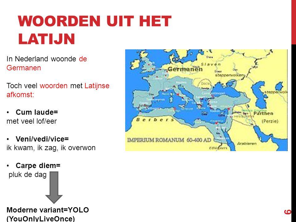 WOORDEN UIT HET LATIJN 6 In Nederland woonde de Germanen Toch veel woorden met Latijnse afkomst: Cum laude= met veel lof/eer Veni/vedi/vice= ik kwam,