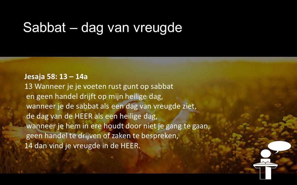 Jesaja 58: 13 – 14a 13 Wanneer je je voeten rust gunt op sabbat en geen handel drijft op mijn heilige dag, wanneer je de sabbat als een dag van vreugde ziet, de dag van de HEER als een heilige dag, wanneer je hem in ere houdt door niet je gang te gaan, geen handel te drijven of zaken te bespreken, 14 dan vind je vreugde in de HEER.