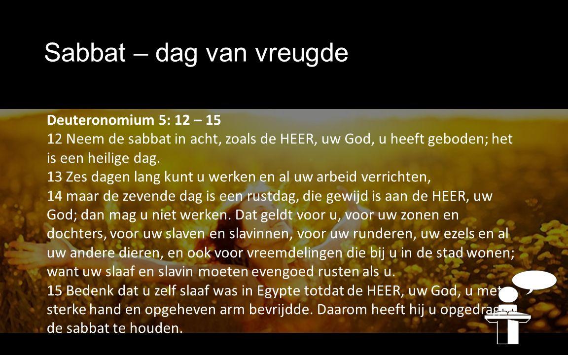 Sabbat – dag van vreugde Deuteronomium 5: 12 – 15 12 Neem de sabbat in acht, zoals de HEER, uw God, u heeft geboden; het is een heilige dag. 13 Zes da