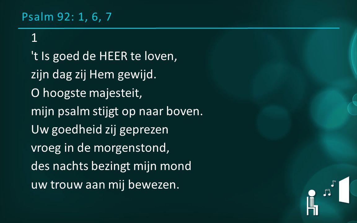 Psalm 92: 1, 6, 7 1 't Is goed de HEER te loven, zijn dag zij Hem gewijd. O hoogste majesteit, mijn psalm stijgt op naar boven. Uw goedheid zij geprez