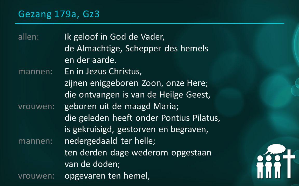Gezang 179a, Gz3 allen:Ik geloof in God de Vader, de Almachtige, Schepper des hemels en der aarde. mannen:En in Jezus Christus, zijnen eniggeboren Zoo