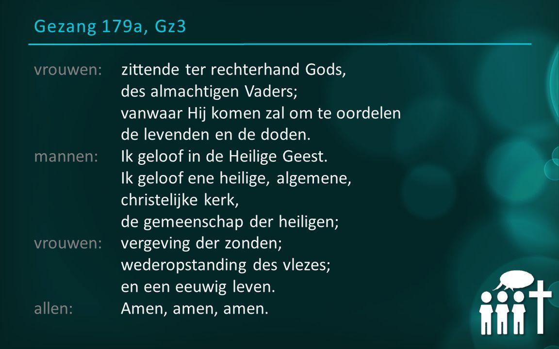 Gezang 179a, Gz3 vrouwen: zittende ter rechterhand Gods, des almachtigen Vaders; vanwaar Hij komen zal om te oordelen de levenden en de doden. mannen: