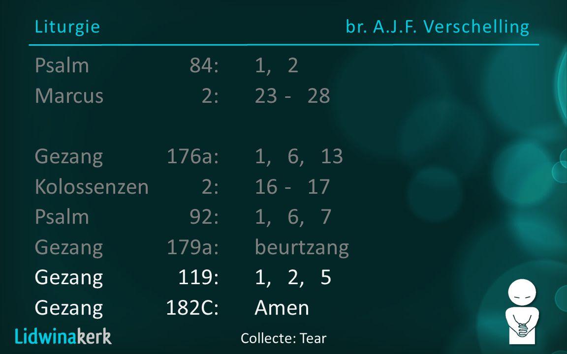 Liturgie br. A.J.F. Verschelling Collecte: Tear Psalm84:1, 2 Marcus2:23- 28 Gezang176a:1, 6, 13 Kolossenzen2:16- 17 Psalm92:1, 6, 7 Gezang179a:beurtza