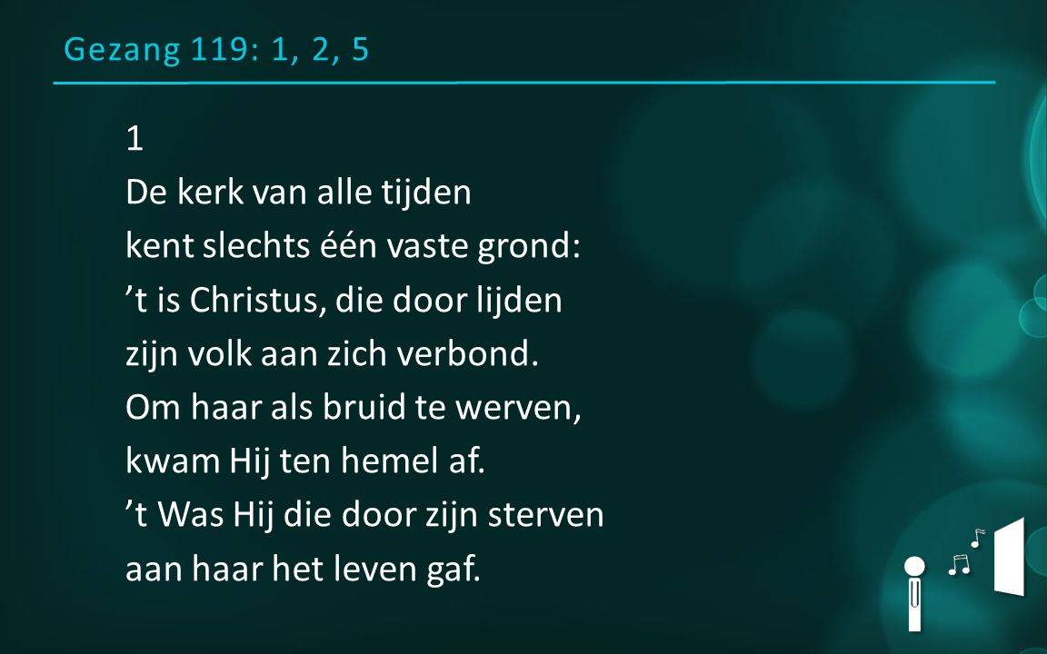 Gezang 119: 1, 2, 5 1 De kerk van alle tijden kent slechts één vaste grond: 't is Christus, die door lijden zijn volk aan zich verbond. Om haar als br