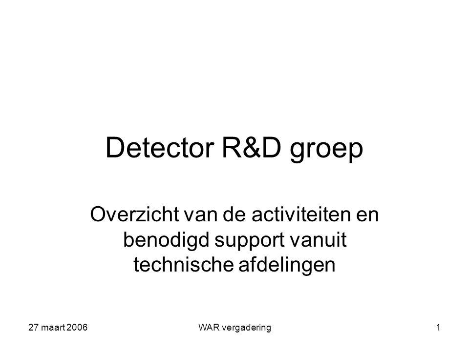 27 maart 2006WAR vergadering1 Detector R&D groep Overzicht van de activiteiten en benodigd support vanuit technische afdelingen
