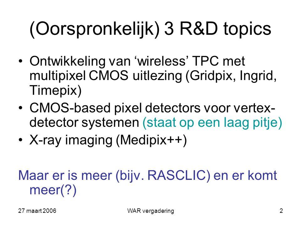 27 maart 2006WAR vergadering2 (Oorspronkelijk) 3 R&D topics Ontwikkeling van 'wireless' TPC met multipixel CMOS uitlezing (Gridpix, Ingrid, Timepix) CMOS-based pixel detectors voor vertex- detector systemen (staat op een laag pitje) X-ray imaging (Medipix++) Maar er is meer (bijv.