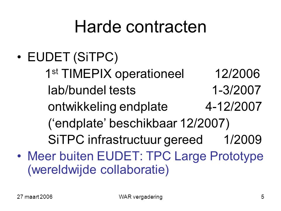 27 maart 2006WAR vergadering5 Harde contracten EUDET (SiTPC) 1 st TIMEPIX operationeel 12/2006 lab/bundel tests 1-3/2007 ontwikkeling endplate 4-12/2007 ('endplate' beschikbaar 12/2007) SiTPC infrastructuur gereed 1/2009 Meer buiten EUDET: TPC Large Prototype (wereldwijde collaboratie)
