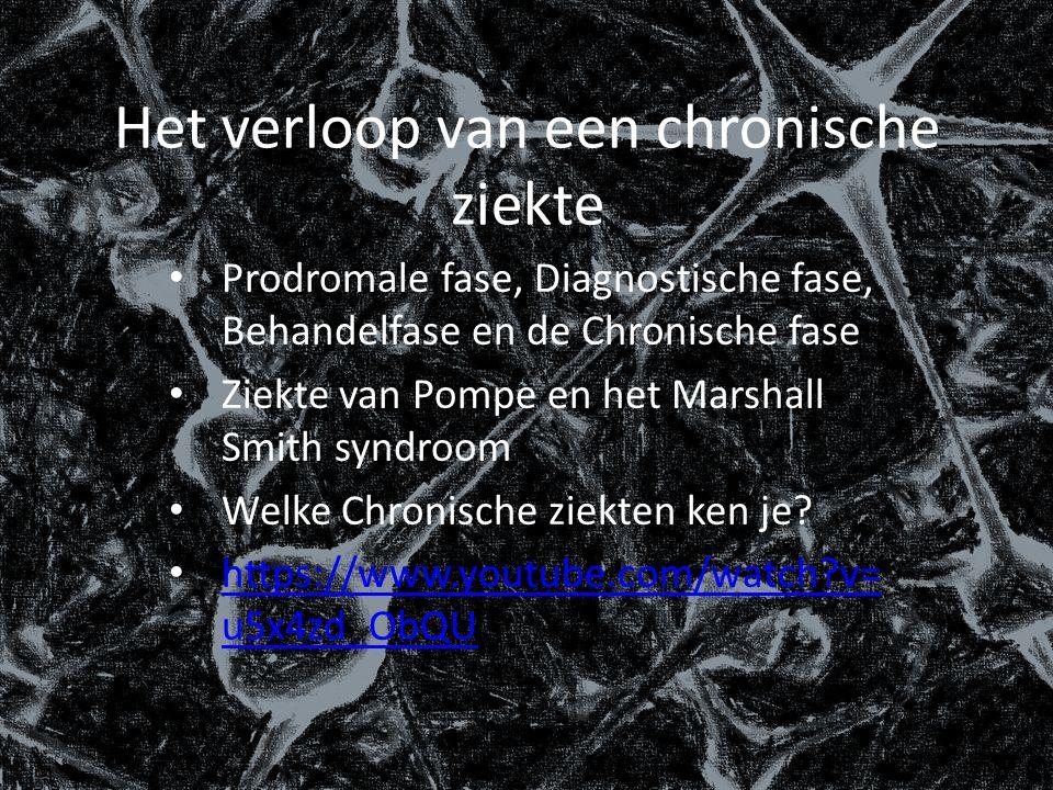 Het verloop van een chronische ziekte Prodromale fase, Diagnostische fase, Behandelfase en de Chronische fase Ziekte van Pompe en het Marshall Smith syndroom Welke Chronische ziekten ken je.