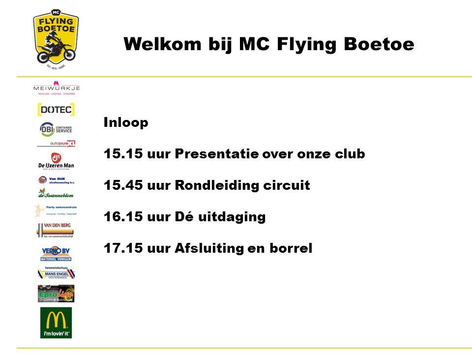 Welkom bij MC Flying Boetoe Inloop 15.15 uur Presentatie over onze club 15.45 uur Rondleiding circuit 16.15 uur Dé uitdaging 17.15 uur Afsluiting en borrel
