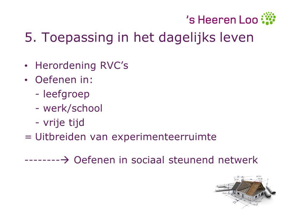 5. Toepassing in het dagelijks leven Herordening RVC's Oefenen in: - leefgroep - werk/school - vrije tijd =Uitbreiden van experimenteerruimte --------