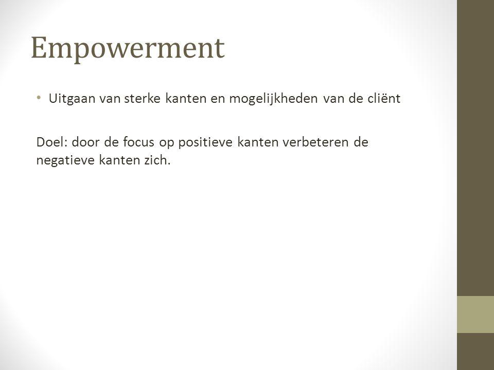 Empowerment Uitgaan van sterke kanten en mogelijkheden van de cliënt Doel: door de focus op positieve kanten verbeteren de negatieve kanten zich.