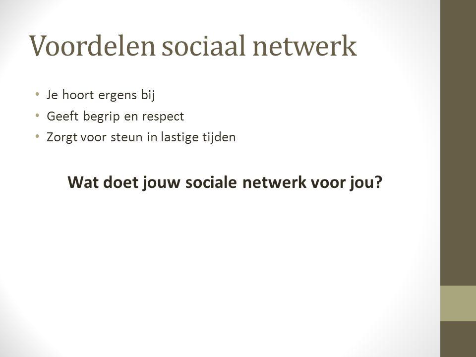Voordelen sociaal netwerk Je hoort ergens bij Geeft begrip en respect Zorgt voor steun in lastige tijden Wat doet jouw sociale netwerk voor jou
