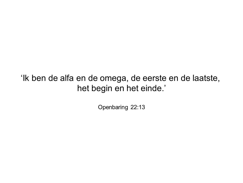 'Ik ben de alfa en de omega, de eerste en de laatste, het begin en het einde.' Openbaring 22:13