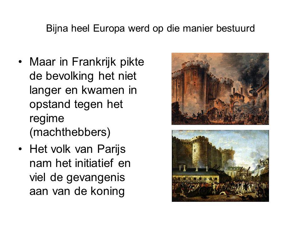 Bijna heel Europa werd op die manier bestuurd Maar in Frankrijk pikte de bevolking het niet langer en kwamen in opstand tegen het regime (machthebbers