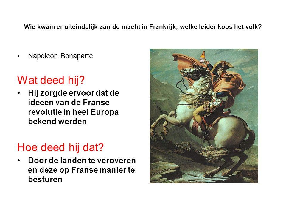 Wie kwam er uiteindelijk aan de macht in Frankrijk, welke leider koos het volk? Napoleon Bonaparte Wat deed hij? Hij zorgde ervoor dat de ideeën van d