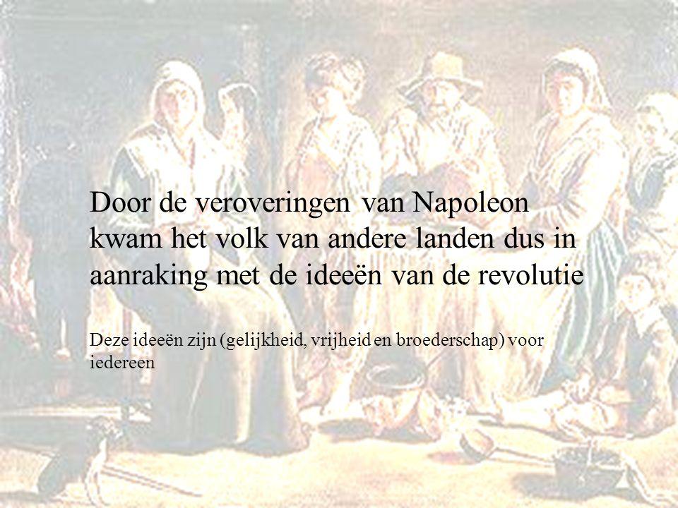 Door de veroveringen van Napoleon kwam het volk van andere landen dus in aanraking met de ideeën van de revolutie Deze ideeën zijn (gelijkheid, vrijhe