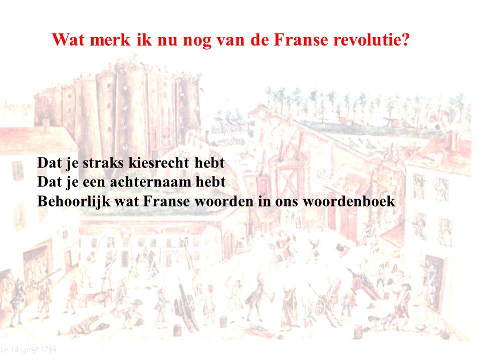 Dat je straks kiesrecht hebt Dat je een achternaam hebt Behoorlijk wat Franse woorden in ons woordenboek Wat merk ik nu nog van de Franse revolutie