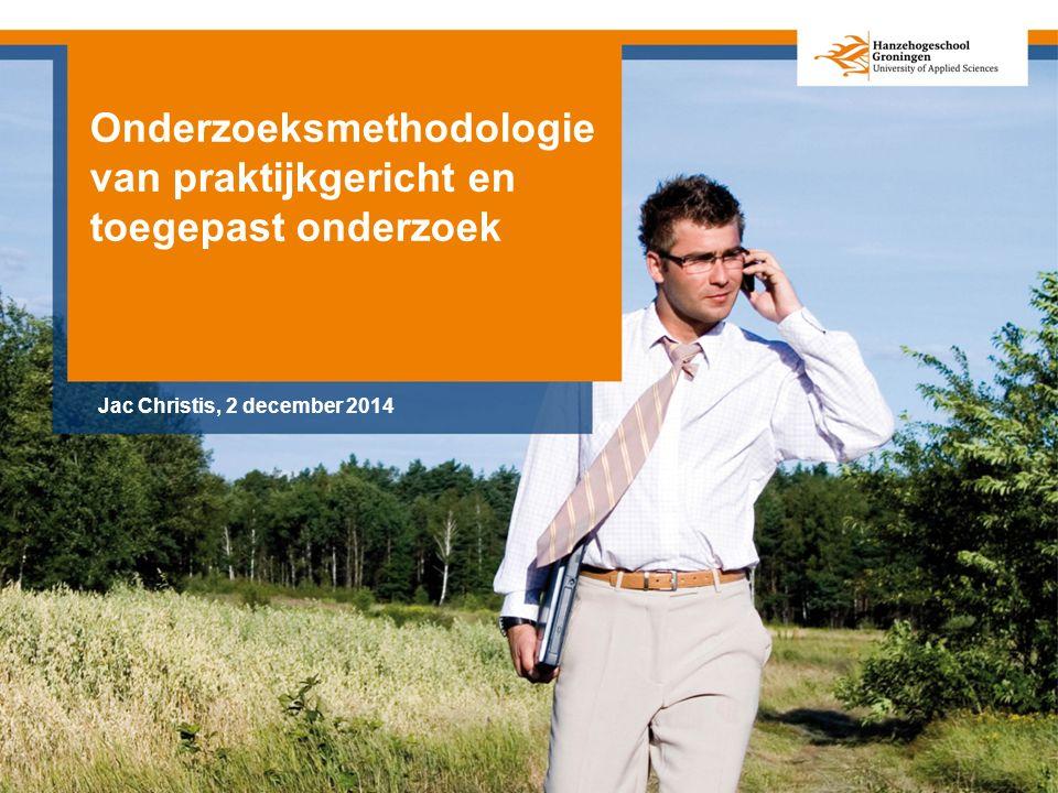 Onderzoeksmethodologie van praktijkgericht en toegepast onderzoek Jac Christis, 2 december 2014