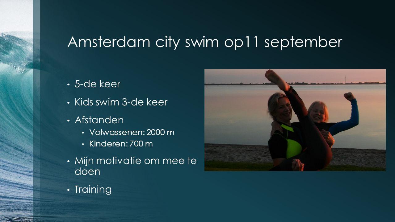 Amsterdam city swim op11 september 5-de keer Kids swim 3-de keer Afstanden Volwassenen: 2000 m Kinderen: 700 m Mijn motivatie om mee te doen Training