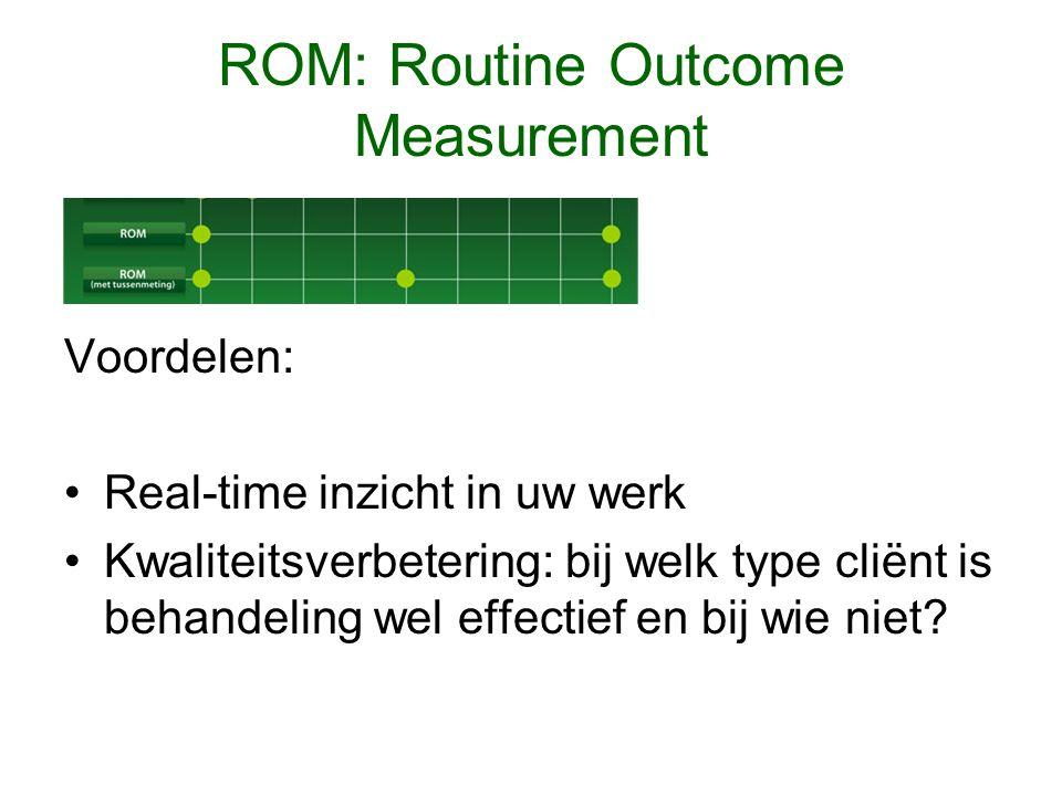 ROM: Routine Outcome Measurement Voordelen: Real-time inzicht in uw werk Kwaliteitsverbetering: bij welk type cliënt is behandeling wel effectief en bij wie niet?