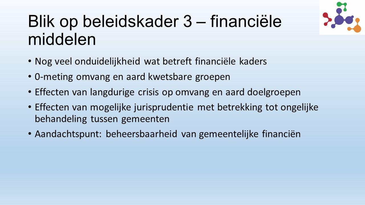 Blik op beleidskader 3 – financiële middelen Nog veel onduidelijkheid wat betreft financiële kaders 0-meting omvang en aard kwetsbare groepen Effecten