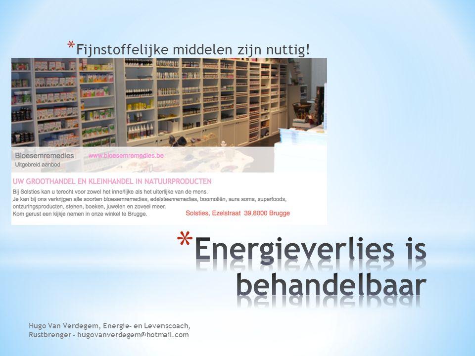 * Fijnstoffelijke middelen zijn nuttig! Hugo Van Verdegem, Energie- en Levenscoach, Rustbrenger - hugovanverdegem@hotmail.com