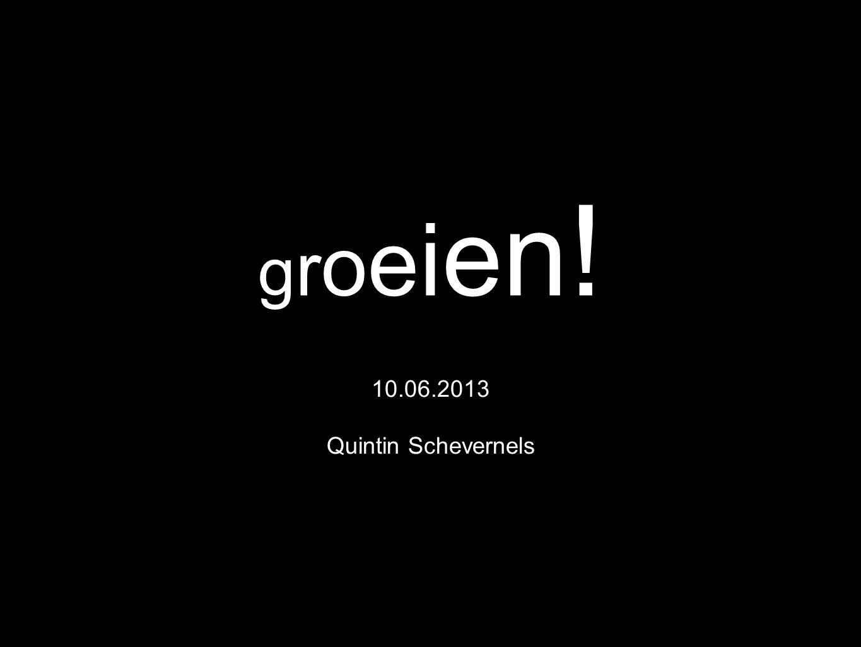 groeien!groeien! 10.06.2013 Quintin Schevernels