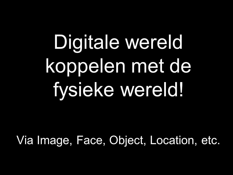 Digitale wereld koppelen met de fysieke wereld! Via Image, Face, Object, Location, etc.