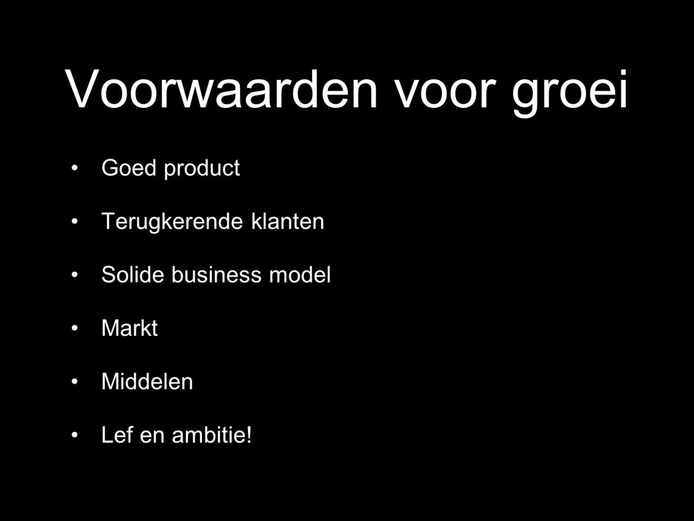 Voorwaarden voor groei Goed product Terugkerende klanten Solide business model Markt Middelen Lef en ambitie!