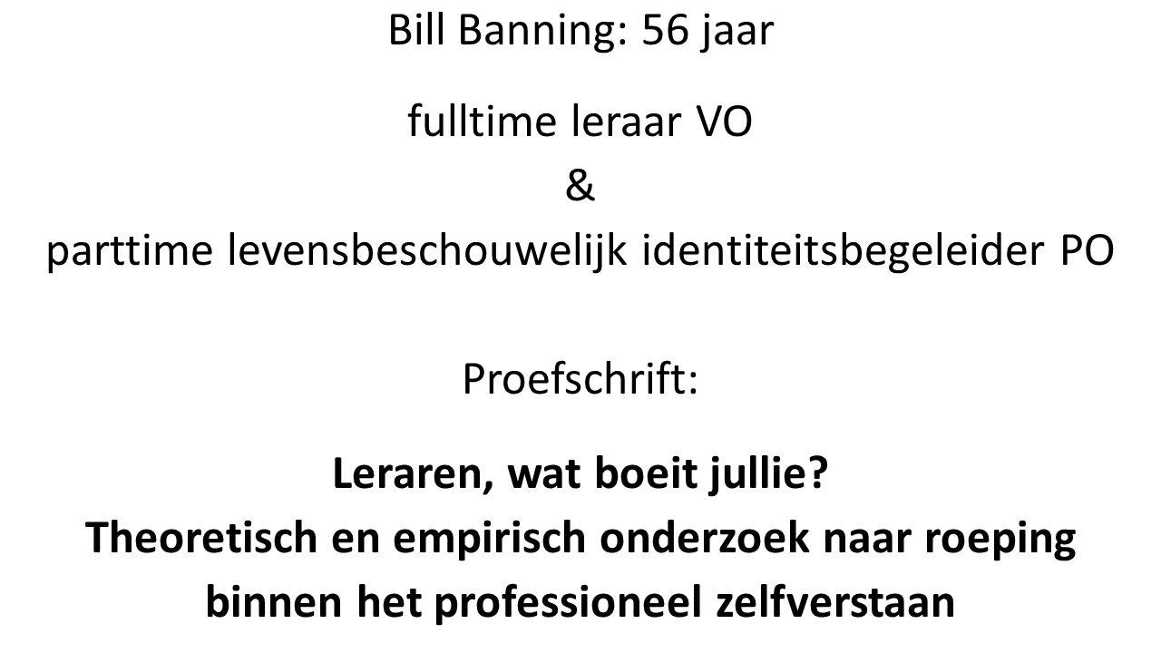 Bill Banning: 56 jaar fulltime leraar VO & parttime levensbeschouwelijk identiteitsbegeleider PO Proefschrift: Leraren, wat boeit jullie.