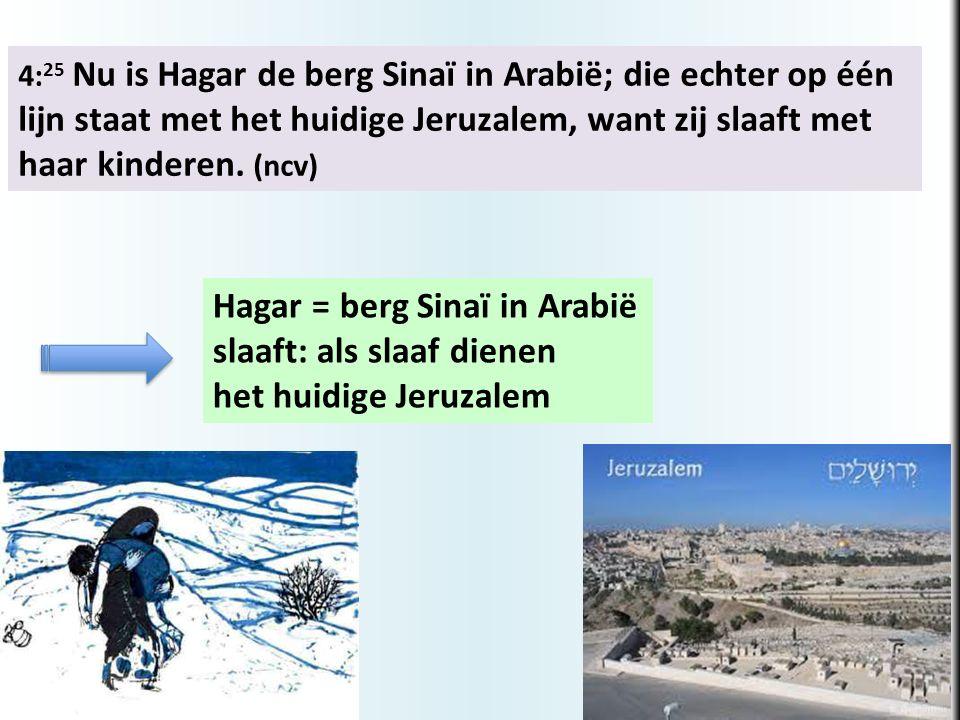 4: 25 Nu is Hagar de berg Sinaï in Arabië; die echter op één lijn staat met het huidige Jeruzalem, want zij slaaft met haar kinderen. (ncv) Hagar = be
