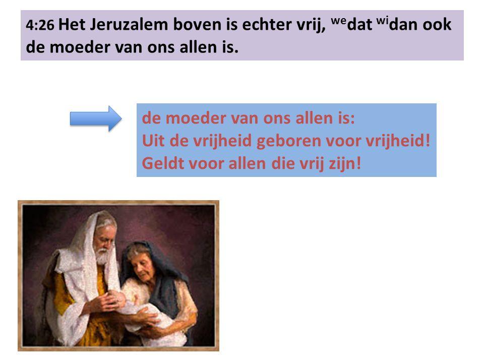 4:26 Het Jeruzalem boven is echter vrij, we dat wi dan ook de moeder van ons allen is.