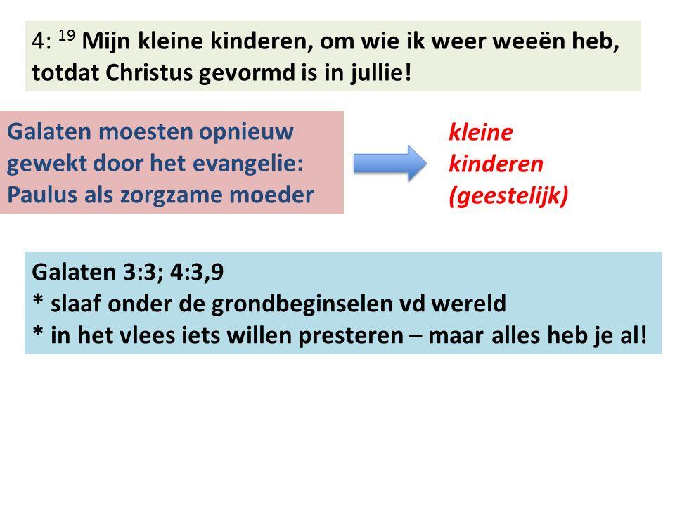 4: 19 Mijn kleine kinderen, om wie ik weer weeën heb, totdat Christus gevormd is in jullie.