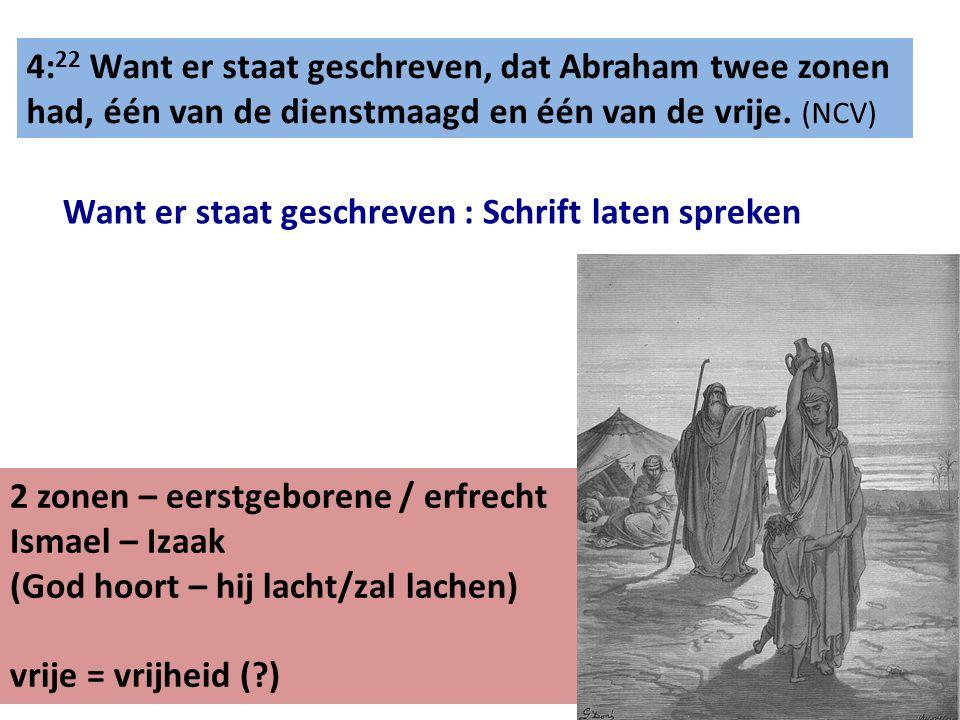 4: 22 Want er staat geschreven, dat Abraham twee zonen had, één van de dienstmaagd en één van de vrije. (NCV) Want er staat geschreven : Schrift laten