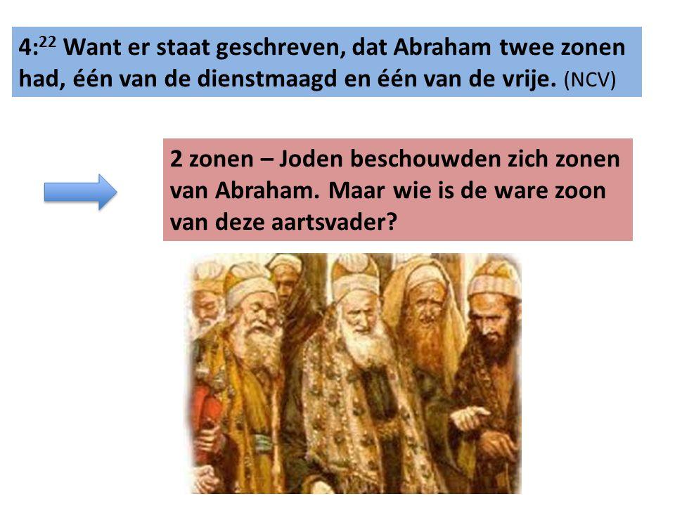 4: 22 Want er staat geschreven, dat Abraham twee zonen had, één van de dienstmaagd en één van de vrije. (NCV) 2 zonen – Joden beschouwden zich zonen v