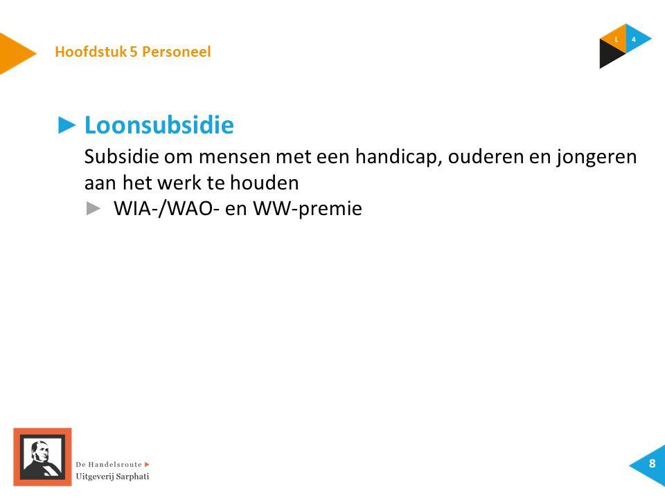 Hoofdstuk 5 Personeel 8 ► Loonsubsidie Subsidie om mensen met een handicap, ouderen en jongeren aan het werk te houden ► WIA-/WAO- en WW-premie