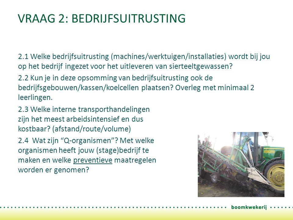 VRAAG 2: BEDRIJFSUITRUSTING 2.1 Welke bedrijfsuitrusting (machines/werktuigen/installaties) wordt bij jou op het bedrijf ingezet voor het uitleveren van sierteeltgewassen.