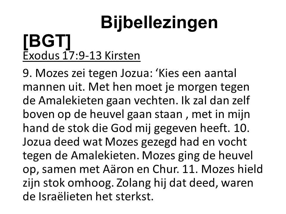 Bijbellezingen [BGT] Exodus 17:9-13 Kirsten 9. Mozes zei tegen Jozua: 'Kies een aantal mannen uit. Met hen moet je morgen tegen de Amalekieten gaan ve
