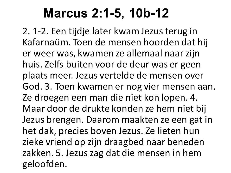 Marcus 2:1-5, 10b-12 2. 1-2. Een tijdje later kwam Jezus terug in Kafarnaüm. Toen de mensen hoorden dat hij er weer was, kwamen ze allemaal naar zijn