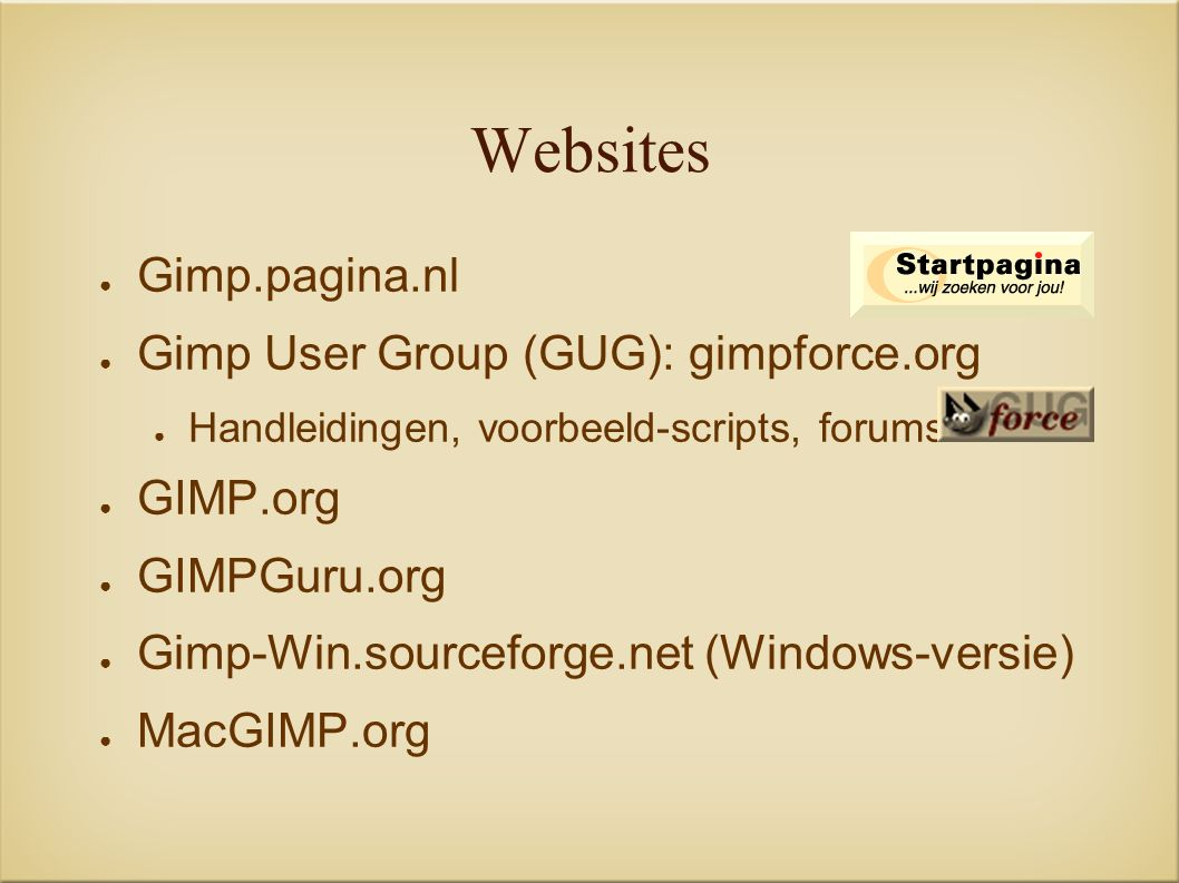 Websites ● Gimp.pagina.nl ● Gimp User Group (GUG): gimpforce.org ● Handleidingen, voorbeeld-scripts, forums ● GIMP.org ● GIMPGuru.org ● Gimp-Win.sourceforge.net (Windows-versie) ● MacGIMP.org