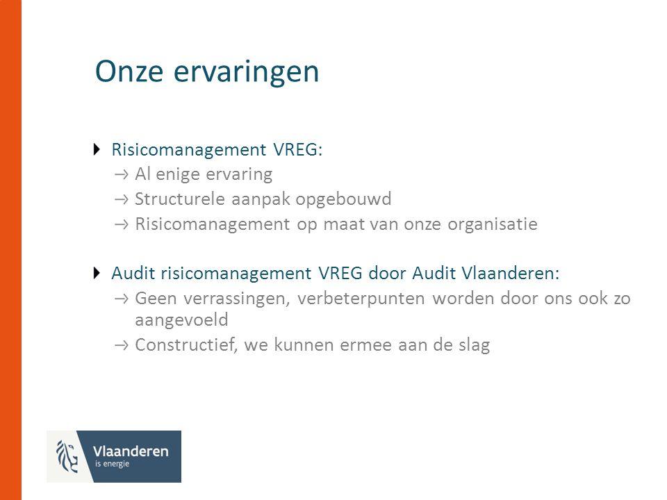 Onze ervaringen Risicomanagement VREG: Al enige ervaring Structurele aanpak opgebouwd Risicomanagement op maat van onze organisatie Audit risicomanagement VREG door Audit Vlaanderen: Geen verrassingen, verbeterpunten worden door ons ook zo aangevoeld Constructief, we kunnen ermee aan de slag