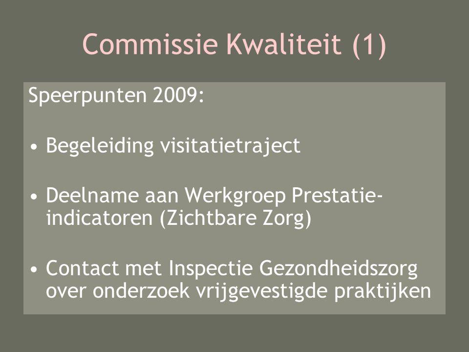Commissie Kwaliteit (1) Speerpunten 2009: Begeleiding visitatietraject Deelname aan Werkgroep Prestatie- indicatoren (Zichtbare Zorg) Contact met Inspectie Gezondheidszorg over onderzoek vrijgevestigde praktijken