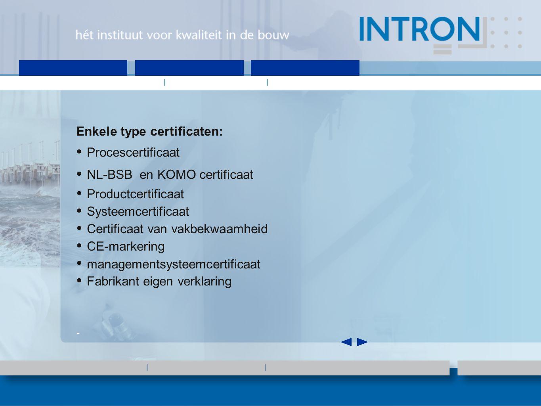 Enkele type certificaten: Procescertificaat NL-BSB en KOMO certificaat Productcertificaat Systeemcertificaat Certificaat van vakbekwaamheid CE-markering managementsysteemcertificaat Fabrikant eigen verklaring -