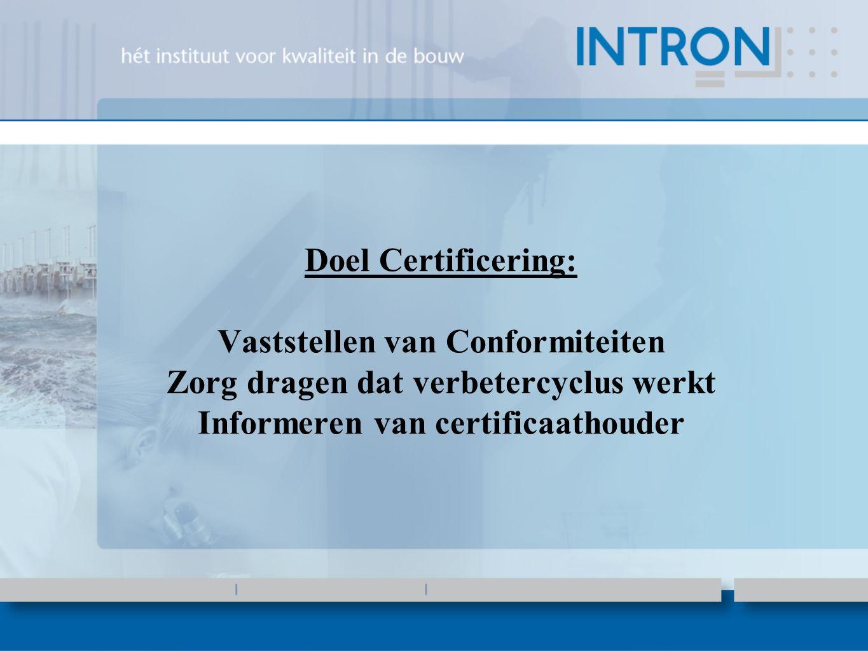 Doel Certificering: Vaststellen van Conformiteiten Zorg dragen dat verbetercyclus werkt Informeren van certificaathouder