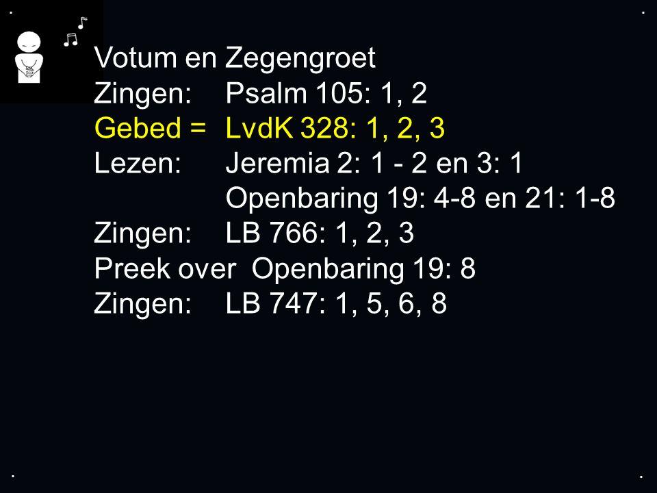 .... Votum en Zegengroet Zingen: Psalm 105: 1, 2 Gebed = LvdK 328: 1, 2, 3 Lezen: Jeremia 2: 1 - 2 en 3: 1 Openbaring 19: 4-8 en 21: 1-8 Zingen: LB 76