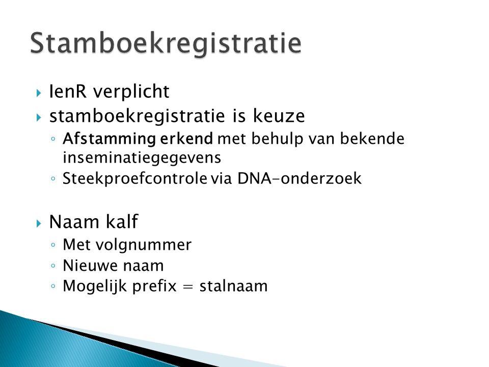  IenR verplicht  stamboekregistratie is keuze ◦ Afstamming erkend met behulp van bekende inseminatiegegevens ◦ Steekproefcontrole via DNA-onderzoek  Naam kalf ◦ Met volgnummer ◦ Nieuwe naam ◦ Mogelijk prefix = stalnaam